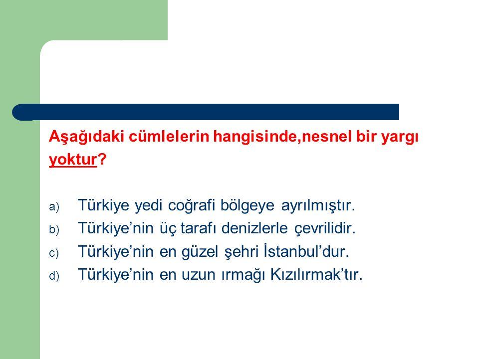 Aşağıdaki cümlelerin hangisinde,nesnel bir yargı yoktur? a) Türkiye yedi coğrafi bölgeye ayrılmıştır. b) Türkiye'nin üç tarafı denizlerle çevrilidir.