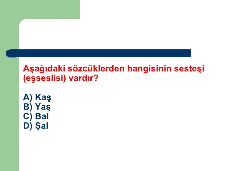 Aşağıdaki sözcüklerden hangisinin sesteşi (eşseslisi) vardır? A) Kaş B) Yaş C) Bal D) Şal