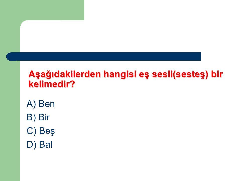 Aşağıdakilerden hangisi eş sesli(sesteş) bir kelimedir? A) Ben B) Bir C) Beş D) Bal