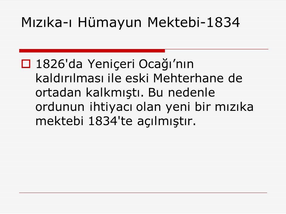 Mızıka-ı Hümayun Mektebi-1834  1826'da Yeniçeri Ocağı'nın kaldırılması ile eski Mehterhane de ortadan kalkmıştı. Bu nedenle ordunun ihtiyacı olan yen