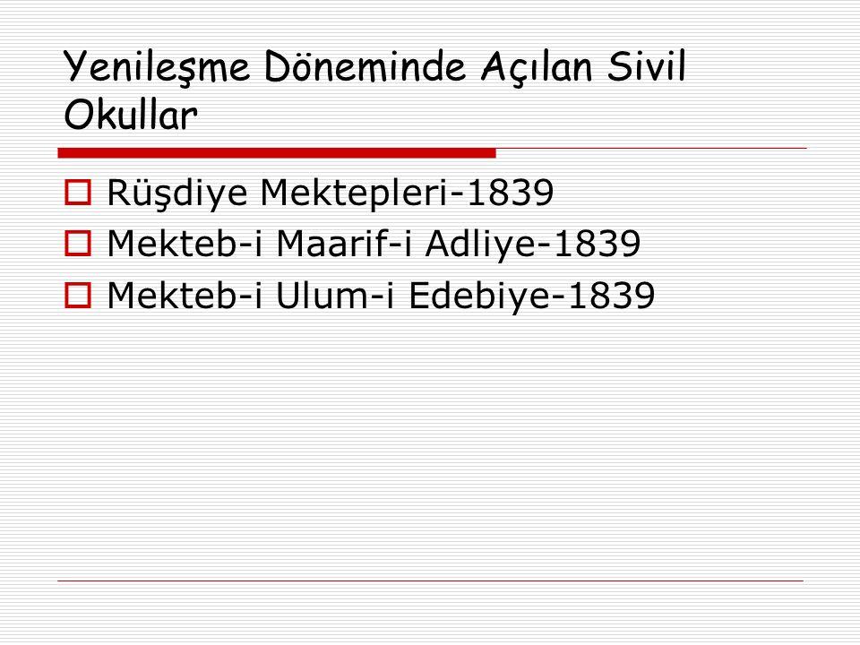 Yenileşme Döneminde Açılan Sivil Okullar  Rüşdiye Mektepleri-1839  Mekteb-i Maarif-i Adliye-1839  Mekteb-i Ulum-i Edebiye-1839