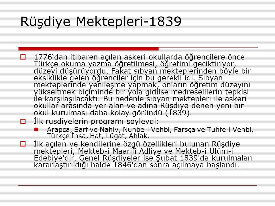 Rüşdiye Mektepleri-1839  1776'dan itibaren açılan askeri okullarda öğrencilere önce Türkçe okuma yazma öğretilmesi, öğretimi geciktiriyor, düzeyi düş