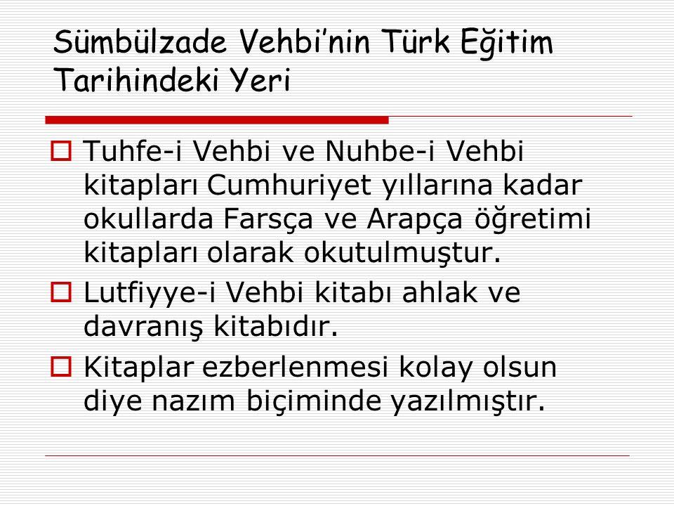 Sümbülzade Vehbi'nin Türk Eğitim Tarihindeki Yeri  Tuhfe-i Vehbi ve Nuhbe-i Vehbi kitapları Cumhuriyet yıllarına kadar okullarda Farsça ve Arapça öğr