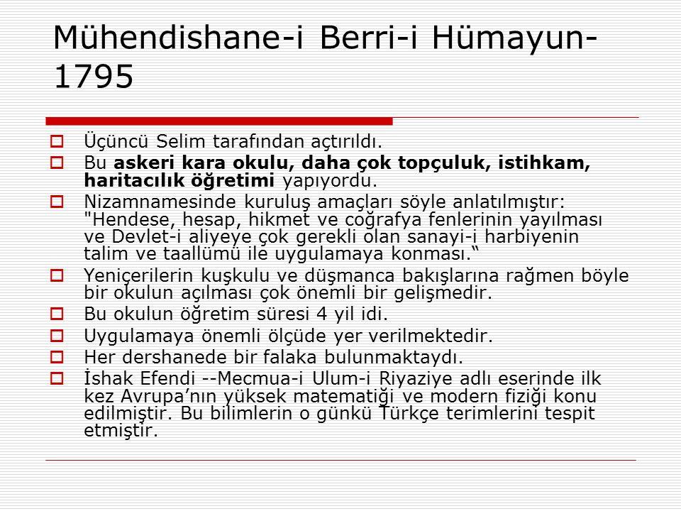 Mühendishane-i Berri-i Hümayun- 1795  Üçüncü Selim tarafından açtırıldı.  Bu askeri kara okulu, daha çok topçuluk, istihkam, haritacılık öğretimi ya