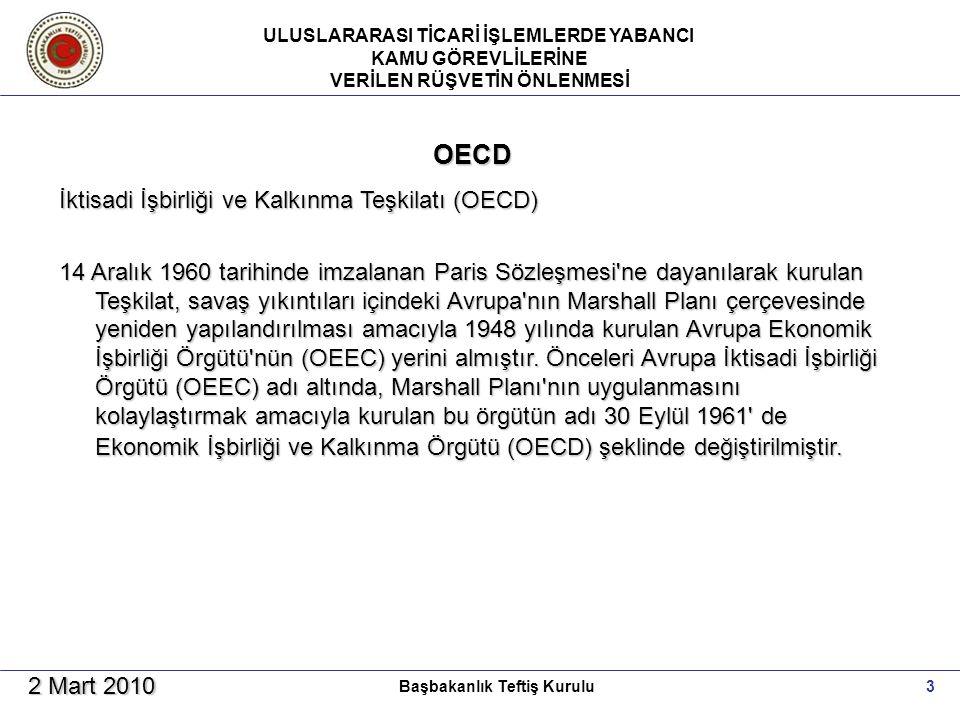 ULUSLARARASI TİCARİ İŞLEMLERDE YABANCI KAMU GÖREVLİLERİNE VERİLEN RÜŞVETİN ÖNLENMESİ 3Başbakanlık Teftiş Kurulu 2 Mart 2010 OECD İktisadi İşbirliği ve Kalkınma Teşkilatı (OECD) 14 Aralık 1960 tarihinde imzalanan Paris Sözleşmesi ne dayanılarak kurulan Teşkilat, savaş yıkıntıları içindeki Avrupa nın Marshall Planı çerçevesinde yeniden yapılandırılması amacıyla 1948 yılında kurulan Avrupa Ekonomik İşbirliği Örgütü nün (OEEC) yerini almıştır.