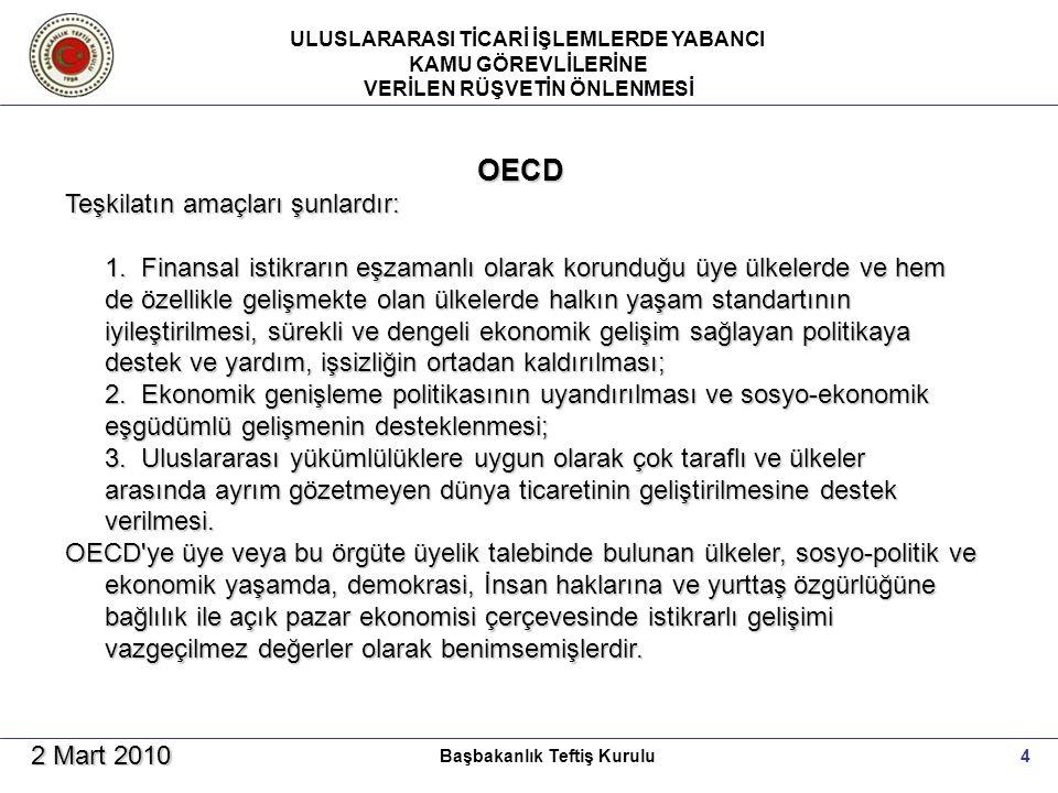 ULUSLARARASI TİCARİ İŞLEMLERDE YABANCI KAMU GÖREVLİLERİNE VERİLEN RÜŞVETİN ÖNLENMESİ 4Başbakanlık Teftiş Kurulu 2 Mart 2010 OECD Teşkilatın amaçları şunlardır: 1.