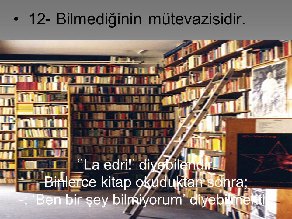 40 12- Bilmediğinin mütevazisidir. 'La edri!' diyebilendir. Binlerce kitap okuduktan sonra 'ben bir şey bilmiyorum' diyebilmektir. Kürsüde vaaz veren