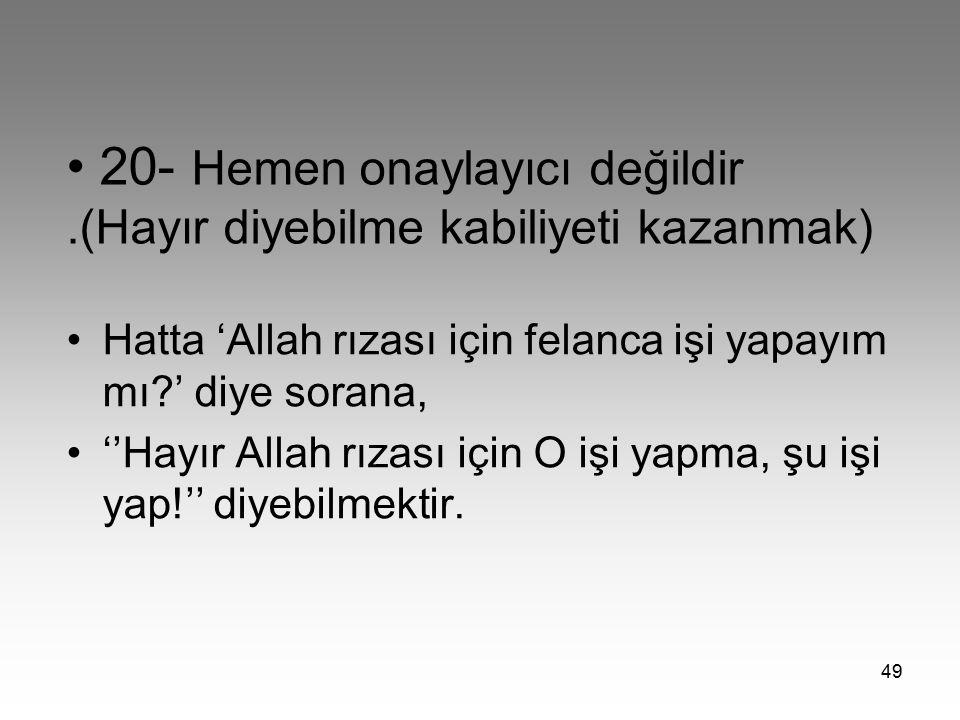 49 20- Hemen onaylayıcı değildir.(Hayır diyebilme kabiliyeti kazanmak) Hatta 'Allah rızası için felanca işi yapayım mı?' diye sorana, ''Hayır Allah rı
