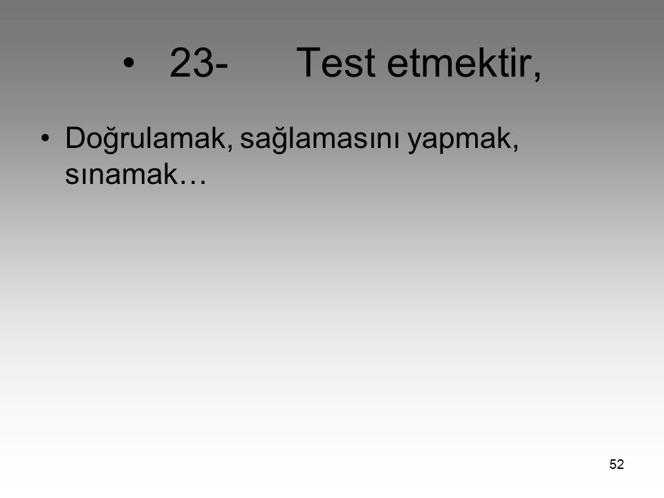 52 23- Test etmektir, Doğrulamak, sağlamasını yapmak, sınamak…