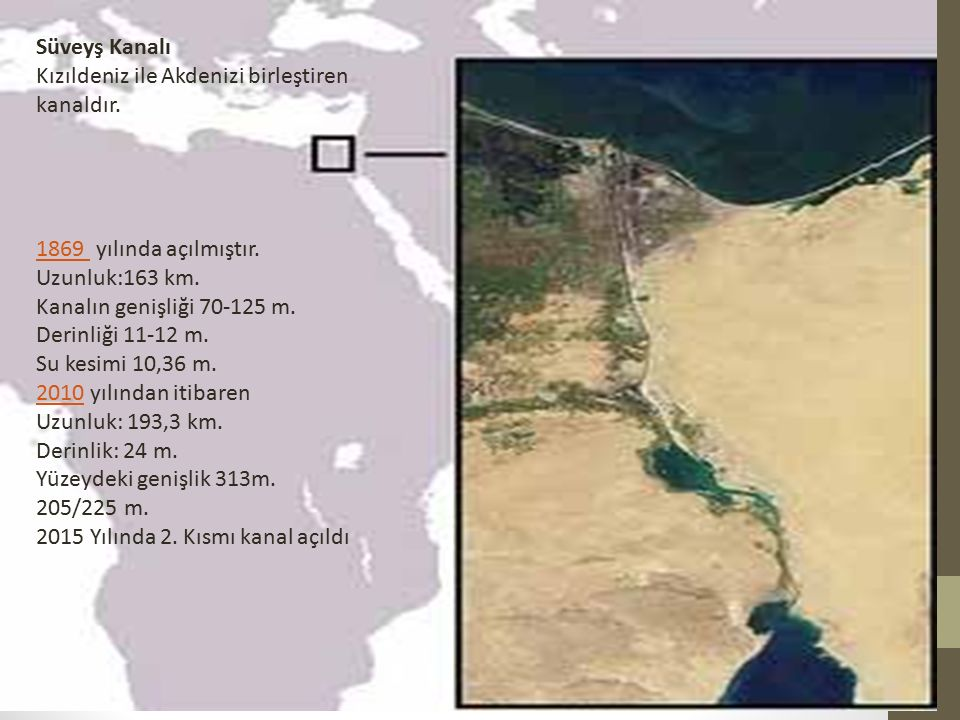 Süveyş Kanalı Kızıldeniz ile Akdenizi birleştiren kanaldır. 1869 1869 yılında açılmıştır. Uzunluk:163 km. Kanalın genişliği 70-125 m. Derinliği 11-12