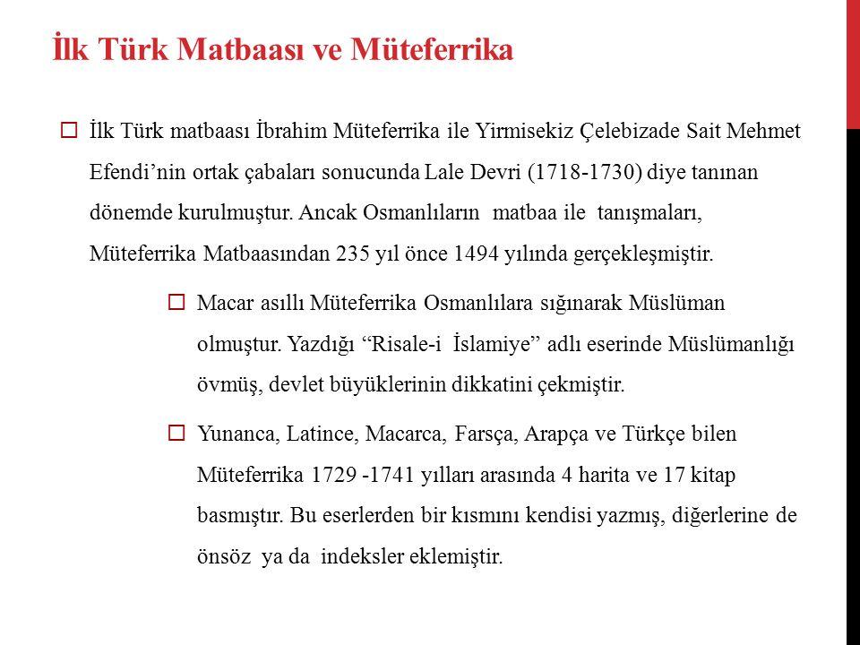 İlk Türk Matbaası ve Müteferrika  İlk Türk matbaası İbrahim Müteferrika ile Yirmisekiz Çelebizade Sait Mehmet Efendi'nin ortak çabaları sonucunda Lale Devri (1718-1730) diye tanınan dönemde kurulmuştur.