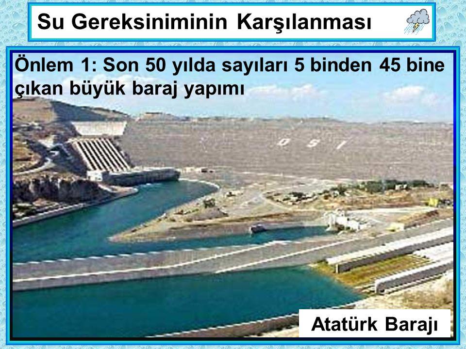 Su Gereksiniminin Karşılanması Önlem 1: Son 50 yılda sayıları 5 binden 45 bine çıkan büyük baraj yapımı Atatürk Barajı