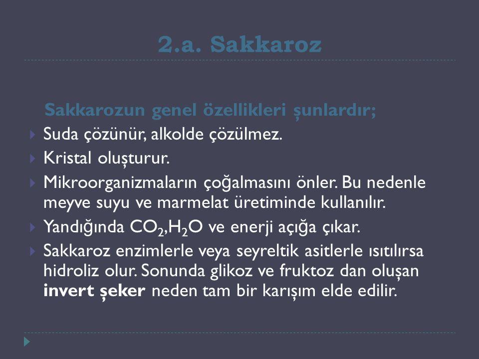 2.a. Sakkaroz Sakkarozun genel özellikleri şunlardır;  Suda çözünür, alkolde çözülmez.