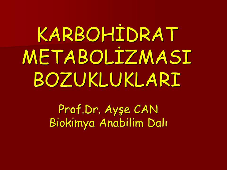 KARBOHİDRAT METABOLİZMASI BOZUKLUKLARI Prof.Dr. Ayşe CAN Biokimya Anabilim Dalı