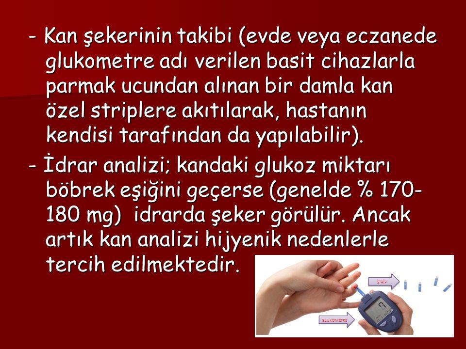 - Kan şekerinin takibi (evde veya eczanede glukometre adı verilen basit cihazlarla parmak ucundan alınan bir damla kan özel striplere akıtılarak, hast