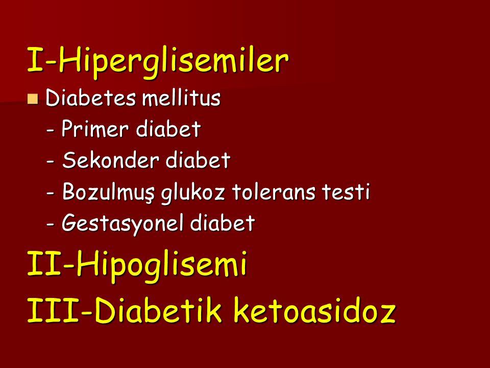 I-Hiperglisemiler Diabetes mellitus Diabetes mellitus - Primer diabet - Primer diabet - Sekonder diabet - Sekonder diabet - Bozulmuş glukoz tolerans testi - Bozulmuş glukoz tolerans testi - Gestasyonel diabet - Gestasyonel diabetII-Hipoglisemi III-Diabetik ketoasidoz