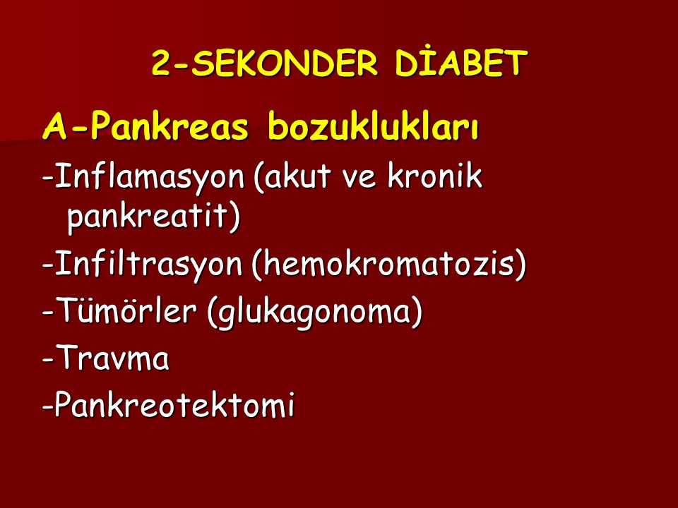 2-SEKONDER DİABET A-Pankreas bozuklukları -Inflamasyon (akut ve kronik pankreatit) -Infiltrasyon (hemokromatozis) -Tümörler (glukagonoma) -Travma-Pankreotektomi