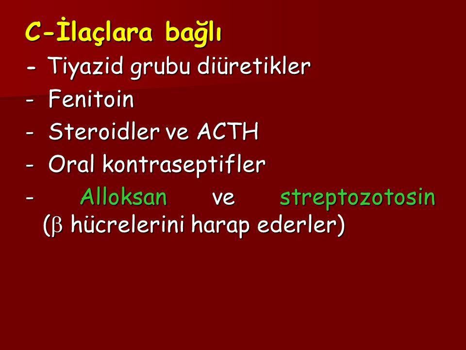 C-İlaçlara bağlı - Tiyazid grubu diüretikler - Fenitoin - Steroidler ve ACTH - Oral kontraseptifler - Alloksan ve streptozotosin (  hücrelerini harap