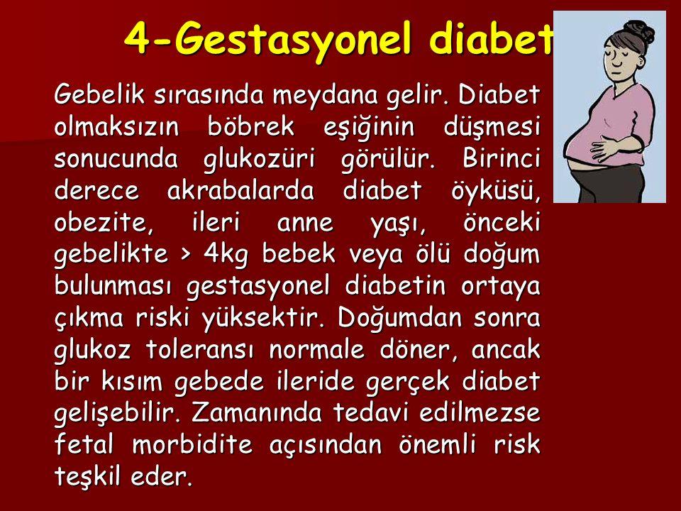4-Gestasyonel diabet Gebelik sırasında meydana gelir. Diabet olmaksızın böbrek eşiğinin düşmesi sonucunda glukozüri görülür. Birinci derece akrabalard