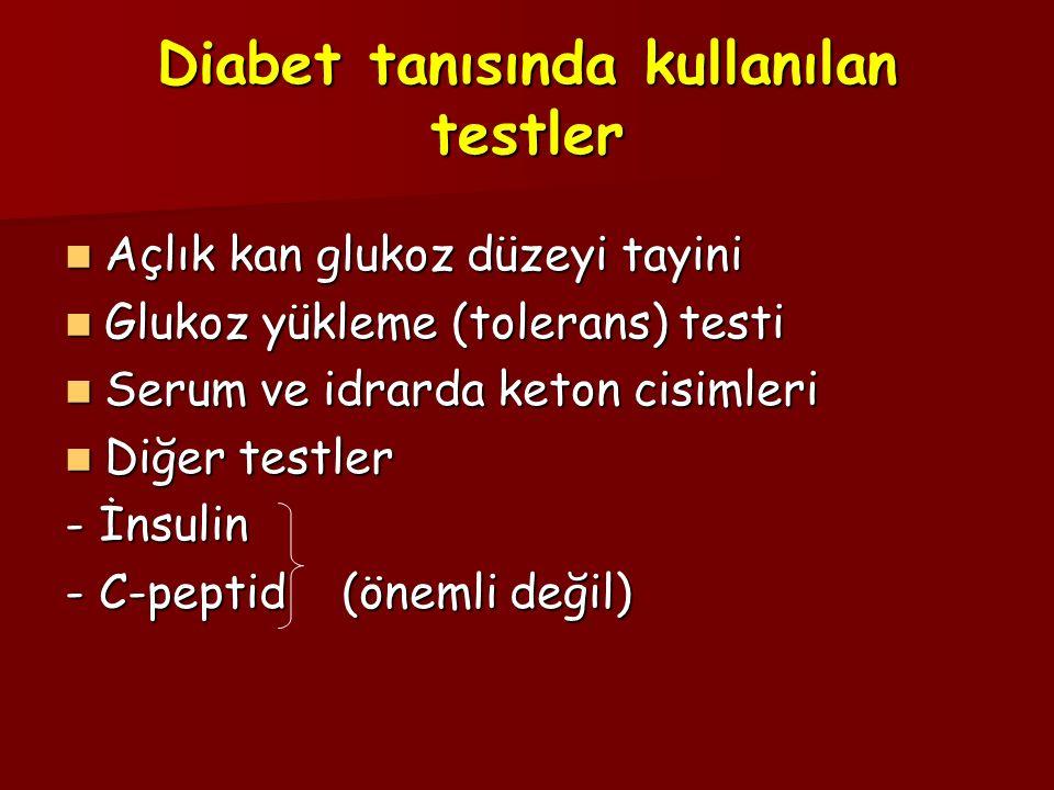 Diabet tanısında kullanılan testler Açlık kan glukoz düzeyi tayini Açlık kan glukoz düzeyi tayini Glukoz yükleme (tolerans) testi Glukoz yükleme (tolerans) testi Serum ve idrarda keton cisimleri Serum ve idrarda keton cisimleri Diğer testler Diğer testler - İnsulin - C-peptid (önemli değil)