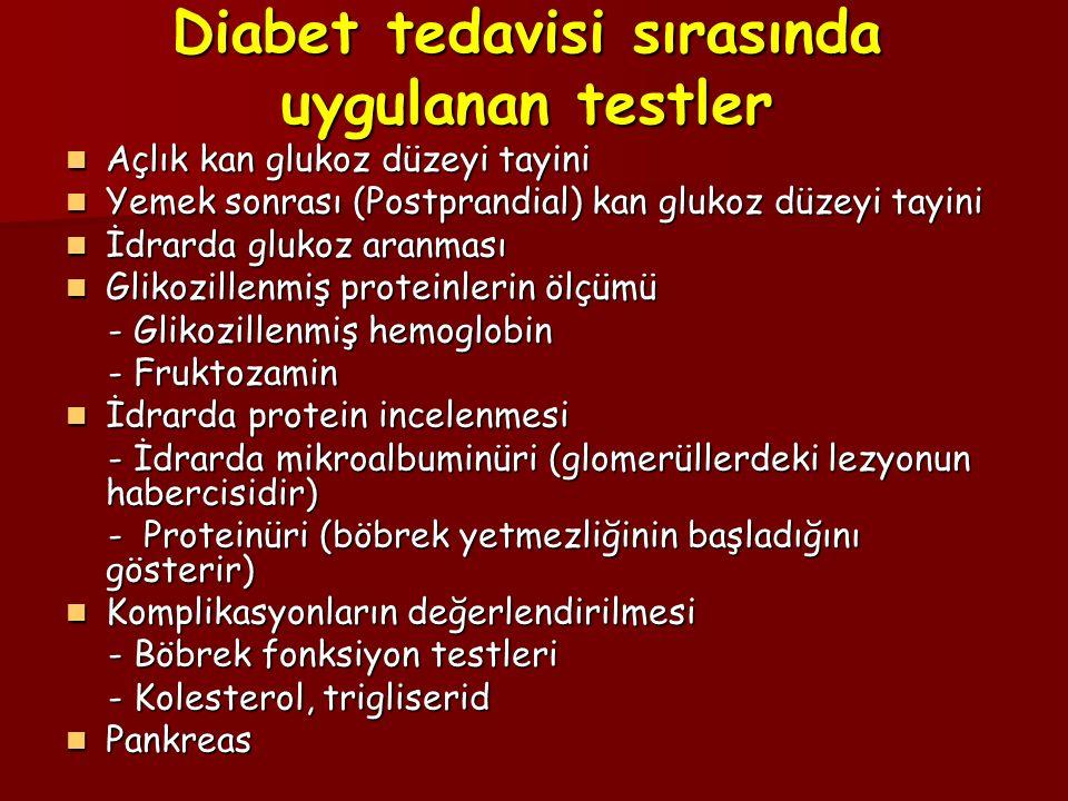 Diabet tedavisi sırasında uygulanan testler Açlık kan glukoz düzeyi tayini Açlık kan glukoz düzeyi tayini Yemek sonrası (Postprandial) kan glukoz düzeyi tayini Yemek sonrası (Postprandial) kan glukoz düzeyi tayini İdrarda glukoz aranması İdrarda glukoz aranması Glikozillenmiş proteinlerin ölçümü Glikozillenmiş proteinlerin ölçümü - Glikozillenmiş hemoglobin - Glikozillenmiş hemoglobin - Fruktozamin - Fruktozamin İdrarda protein incelenmesi İdrarda protein incelenmesi - İdrarda mikroalbuminüri (glomerüllerdeki lezyonun habercisidir) - İdrarda mikroalbuminüri (glomerüllerdeki lezyonun habercisidir) - Proteinüri (böbrek yetmezliğinin başladığını gösterir) - Proteinüri (böbrek yetmezliğinin başladığını gösterir) Komplikasyonların değerlendirilmesi Komplikasyonların değerlendirilmesi - Böbrek fonksiyon testleri - Böbrek fonksiyon testleri - Kolesterol, trigliserid - Kolesterol, trigliserid Pankreas Pankreas
