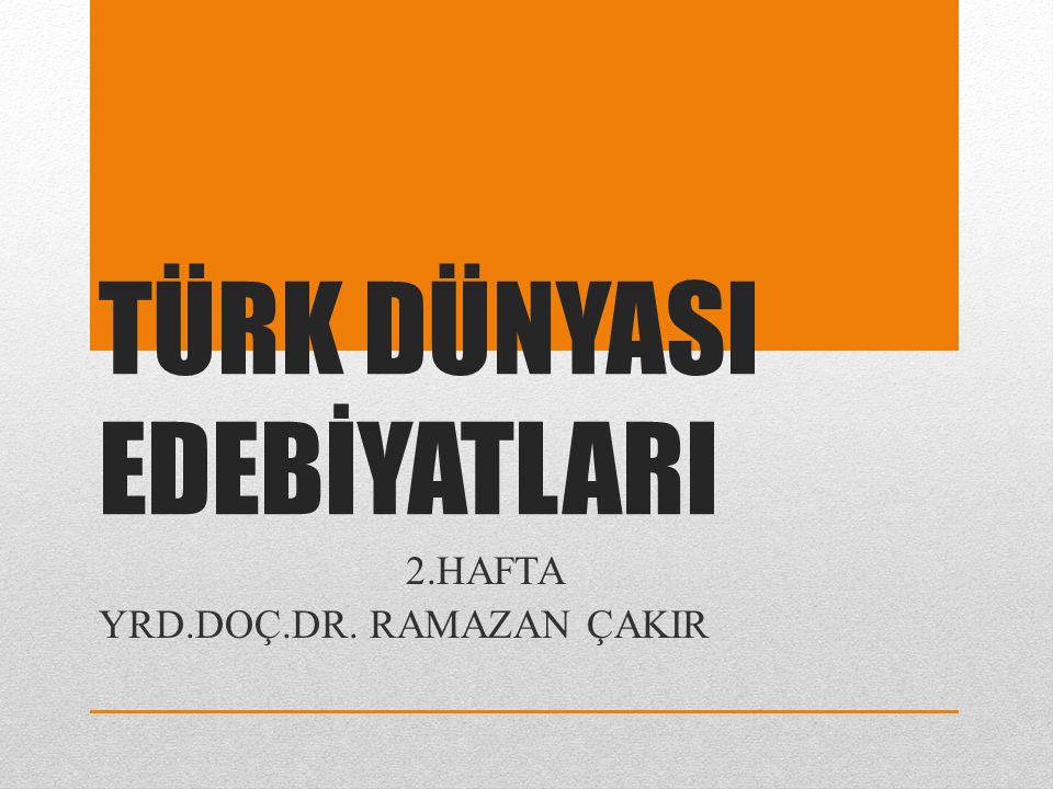 TÜRK DÜNYASI EDEBİYATLARI 2.HAFTA YRD.DOÇ.DR. RAMAZAN ÇAKIR