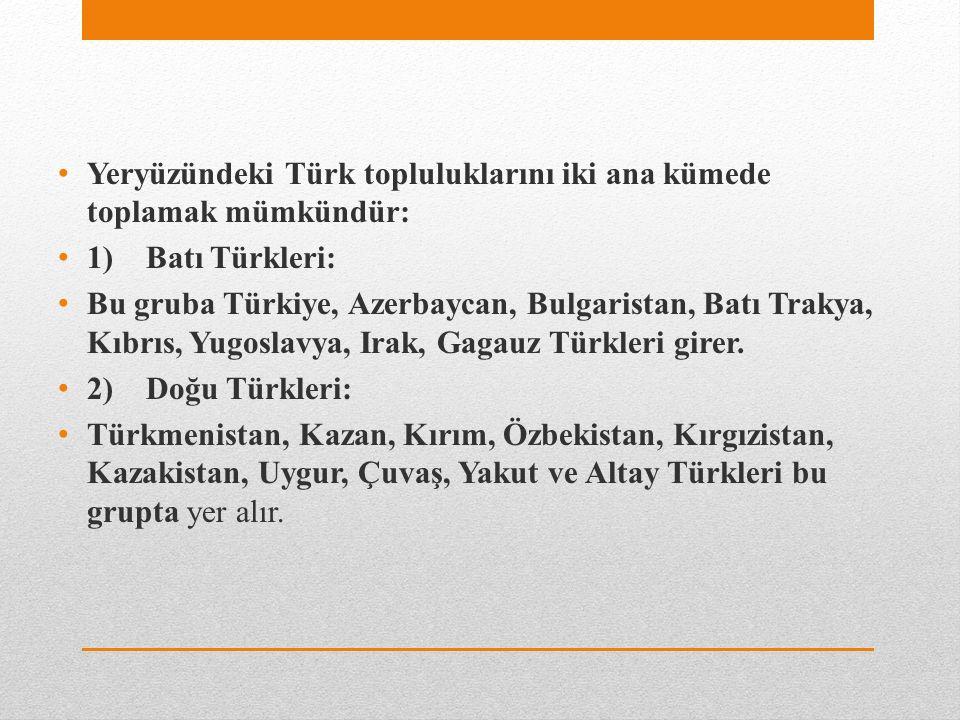 Yeryüzündeki Türk topluluklarını iki ana kümede toplamak mümkündür: 1) Batı Türkleri: Bu gruba Türkiye, Azerbaycan, Bulgaristan, Batı Trakya, Kıbrıs, Yugoslavya, Irak, Gagauz Türkleri girer.