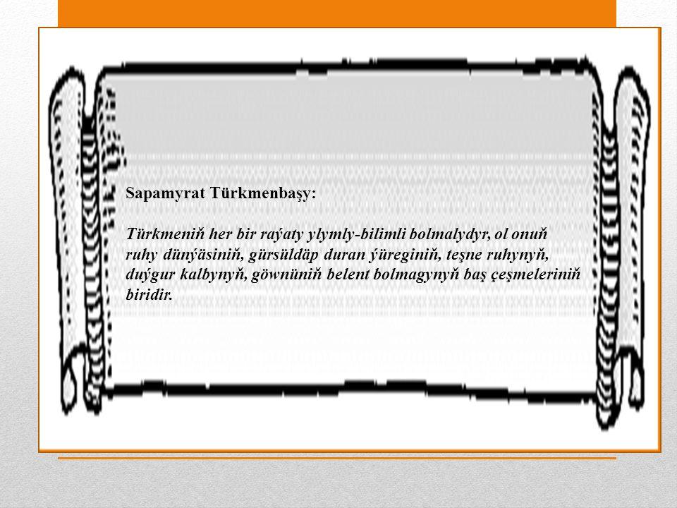 Sapamyrat Türkmenbaşy: Türkmeniň her bir raýaty ylymly-bilimli bolmalydyr, ol onuň ruhy dünýäsiniň, gürsüldäp duran ýüreginiň, teşne ruhynyň, duýgur kalbynyň, göwnüniň belent bolmagynyň baş çeşmeleriniň biridir.
