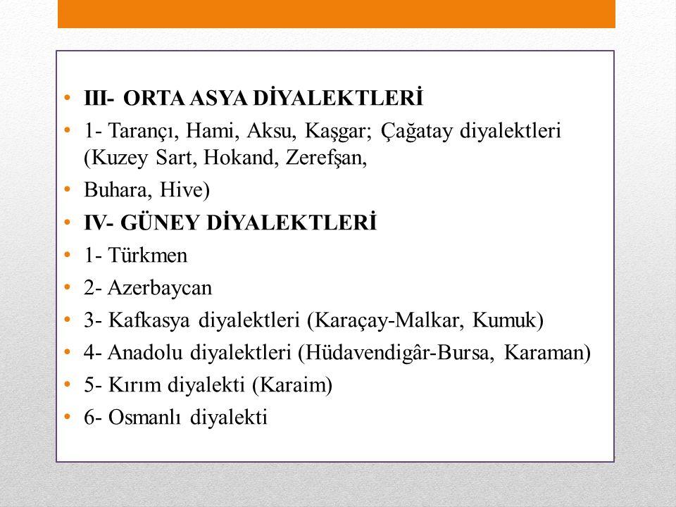 III- ORTA ASYA DİYALEKTLERİ 1- Tarançı, Hami, Aksu, Kaşgar; Çağatay diyalektleri (Kuzey Sart, Hokand, Zerefşan, Buhara, Hive) IV- GÜNEY DİYALEKTLERİ 1- Türkmen 2- Azerbaycan 3- Kafkasya diyalektleri (Karaçay-Malkar, Kumuk) 4- Anadolu diyalektleri (Hüdavendigâr-Bursa, Karaman) 5- Kırım diyalekti (Karaim) 6- Osmanlı diyalekti