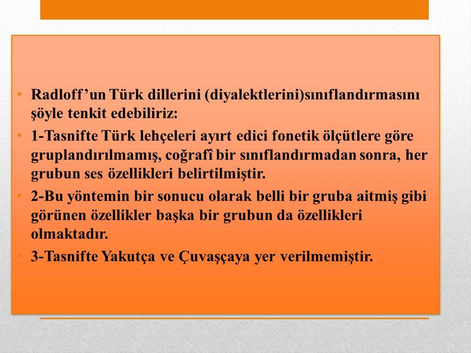 Radloff'un Türk dillerini (diyalektlerini)sınıflandırmasını şöyle tenkit edebiliriz: 1-Tasnifte Türk lehçeleri ayırt edici fonetik ölçütlere göre gruplandırılmamış, coğrafî bir sınıflandırmadan sonra, her grubun ses özellikleri belirtilmiştir.