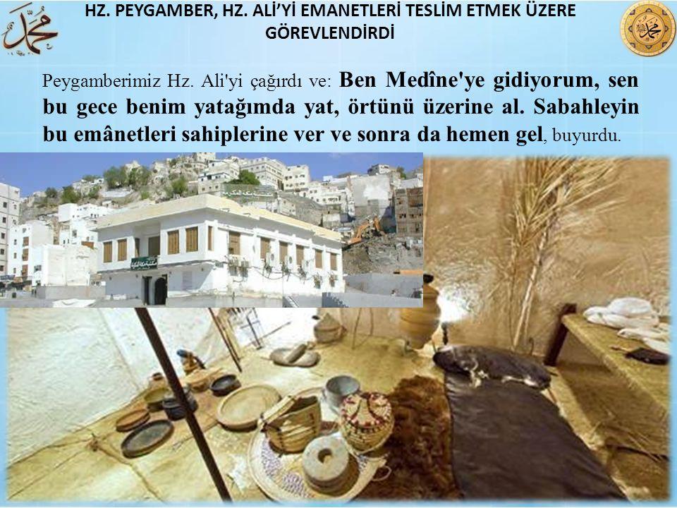 Peygamberimiz Hz. Ali'yi çağırdı ve: Ben Medîne'ye gidiyorum, sen bu gece benim yatağımda yat, örtünü üzerine al. Sabahleyin bu emânetleri sahiplerine