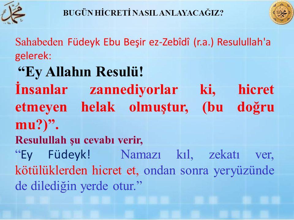"""Sahabeden Füdeyk Ebu Beşir ez-Zebîdî (r.a.) Resulullah'a gelerek: """"Ey Allahın Resulü! İnsanlar zannediyorlar ki, hicret etmeyen helak olmuştur, (bu do"""