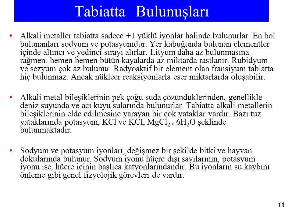 Tabiatta Bulunuşları Alkali metaller tabiatta sadece +1 yüklü iyonlar halinde bulunurlar. En bol bulunanları sodyum ve potasyumdur. Yer kabuğunda bulu
