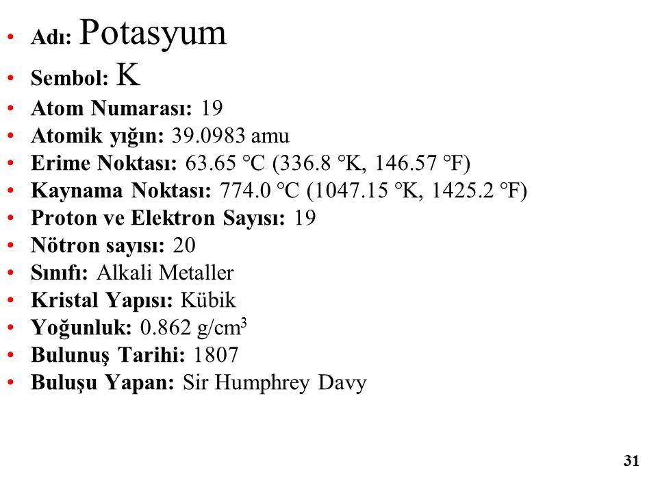 Adı: Potasyum Sembol: K Atom Numarası: 19 Atomik yığın: 39.0983 amu Erime Noktası: 63.65 °C (336.8 °K, 146.57 °F) Kaynama Noktası: 774.0 °C (1047.15 °