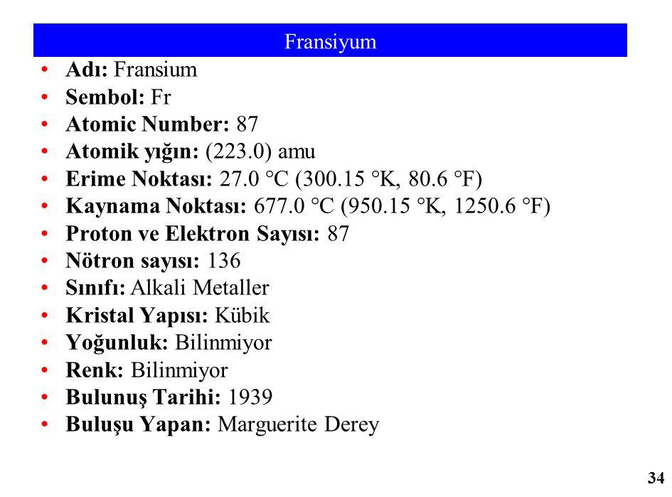 Fransiyum Adı: Fransium Sembol: Fr Atomic Number: 87 Atomik yığın: (223.0) amu Erime Noktası: 27.0 °C (300.15 °K, 80.6 °F) Kaynama Noktası: 677.0 °C (