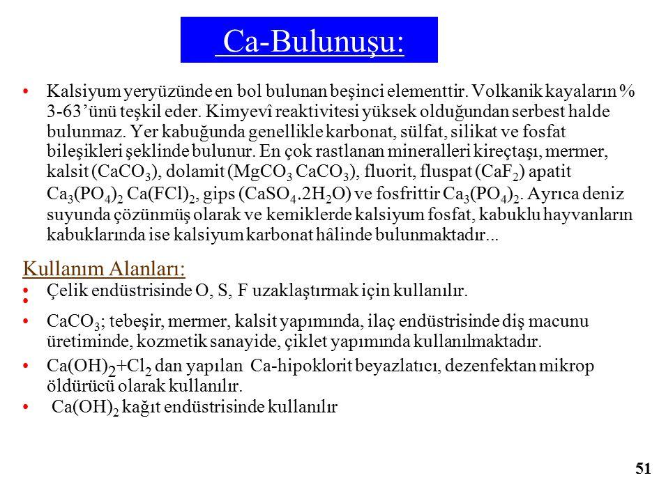 Ca-Bulunuşu: Kalsiyum yeryüzünde en bol bulunan beşinci elementtir. Volkanik kayaların % 3-63'ünü teşkil eder. Kimyevî reaktivitesi yüksek olduğundan