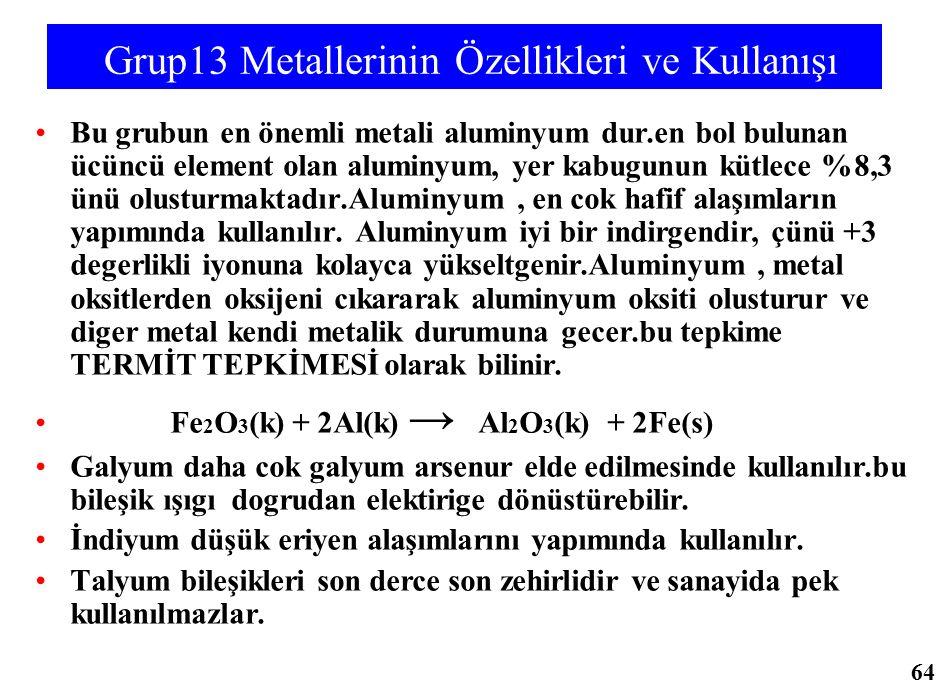 Grup13 Metallerinin Özellikleri ve Kullanışı Bu grubun en önemli metali aluminyum dur.en bol bulunan ücüncü element olan aluminyum, yer kabugunun kütl