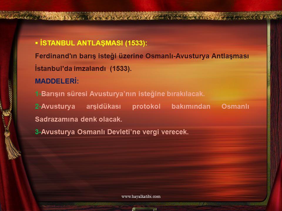  İSTANBUL ANTLAŞMASI (1533): Ferdinand'ın barış isteği üzerine Osmanlı-Avusturya Antlaşması İstanbul'da imzalandı (1533). MADDELERİ: 1-Barışın süresi