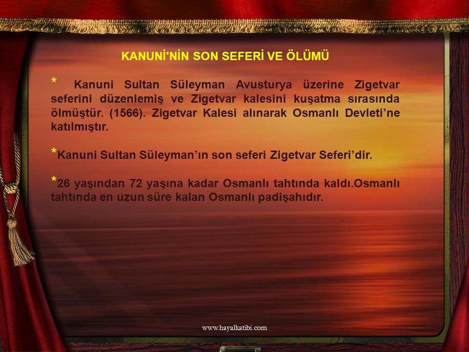 KANUNİ'NİN SON SEFERİ VE ÖLÜMÜ * Kanuni Sultan Süleyman Avusturya üzerine Zigetvar seferini düzenlemiş ve Zigetvar kalesini kuşatma sırasında ölmüştür