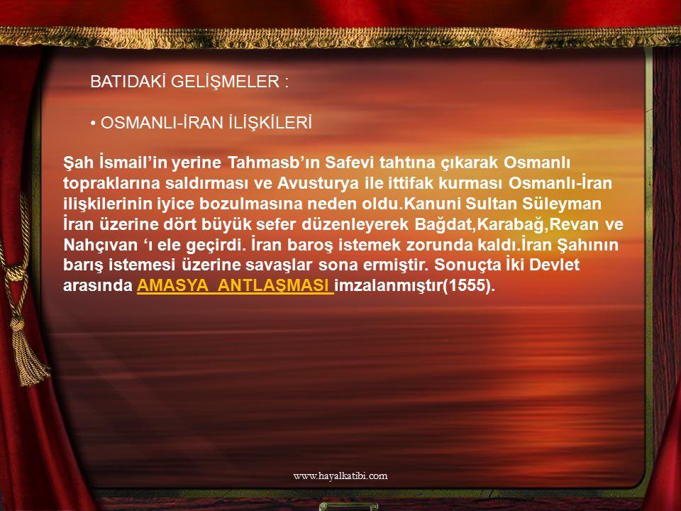 BATIDAKİ GELİŞMELER : OSMANLI-İRAN İLİŞKİLERİ Şah İsmail'in yerine Tahmasb'ın Safevi tahtına çıkarak Osmanlı topraklarına saldırması ve Avusturya ile