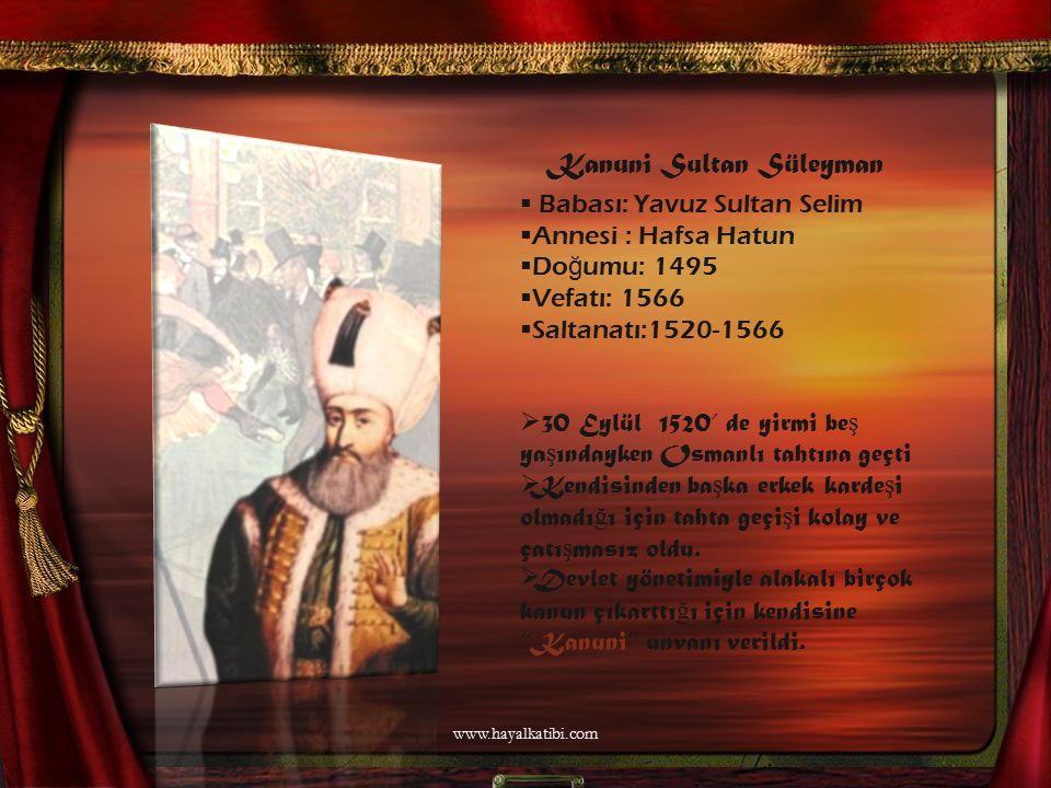 Kanuni Sultan Süleyman  Babası: Yavuz Sultan Selim Annesi : Hafsa Hatun Do ğ umu: 1495 Vefatı: 1566 Saltanatı:1520-1566  30 Eylül 1520' de yirmi