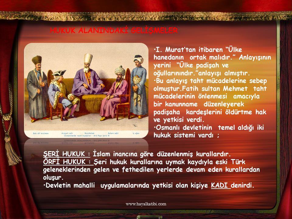 """HUKUK ALANINDAKİ GELİŞMELER I. Murat'tan itibaren """"Ülke hanedanın ortak malıdır."""" Anlayışının yerini """"Ülke padişah ve oğullarınındır.""""anlayışı almıştı"""