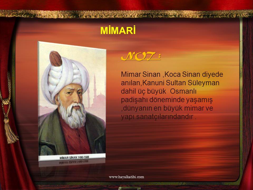 NOT : Mimar Sinan,Koca Sinan diyede anılan,Kanuni Sultan Süleyman dahil üç büyük Osmanlı padişahı döneminde yaşamış,dünyanın en büyük mimar ve yapı sa