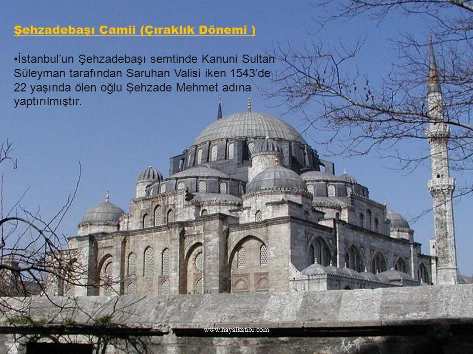 Şehzadebaşı Camii (Çıraklık Dönemi ) İstanbul'un Şehzadebaşı semtinde Kanuni Sultan Süleyman tarafından Saruhan Valisi iken 1543'de 22 yaşında ölen oğ