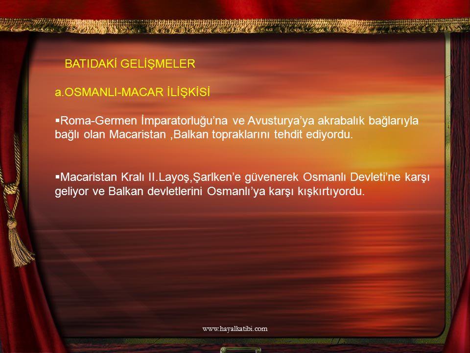 BATIDAKİ GELİŞMELER a.OSMANLI-MACAR İLİŞKİSİ  Roma-Germen İmparatorluğu'na ve Avusturya'ya akrabalık bağlarıyla bağlı olan Macaristan,Balkan toprakla