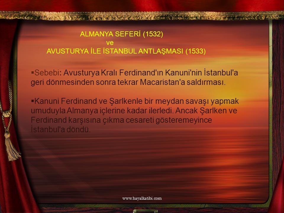 ALMANYA SEFERİ (1532) ve AVUSTURYA İLE İSTANBUL ANTLAŞMASI (1533)  Sebebi: Avusturya Kralı Ferdinand'ın Kanuni'nin İstanbul'a geri dönmesinden sonra