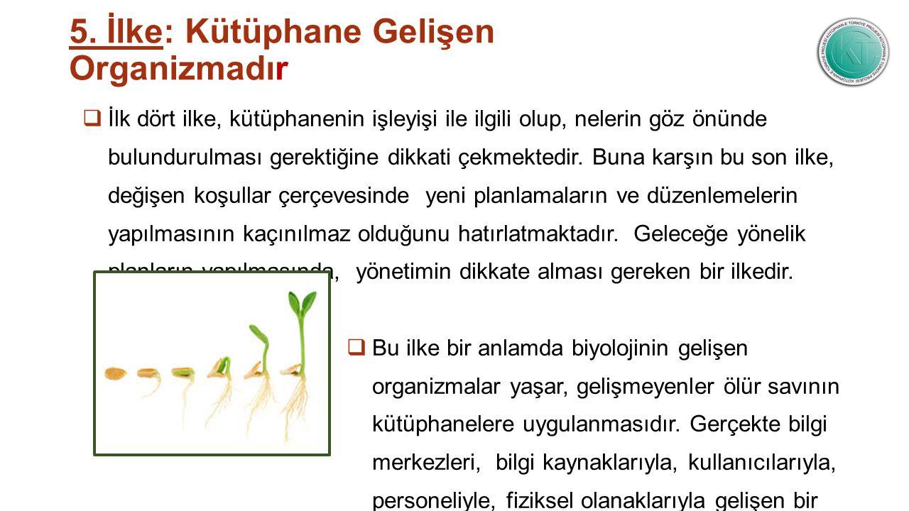5. İlke: Kütüphane Gelişen Organizmadır  İlk dört ilke, kütüphanenin işleyişi ile ilgili olup, nelerin göz önünde bulundurulması gerektiğine dikkati