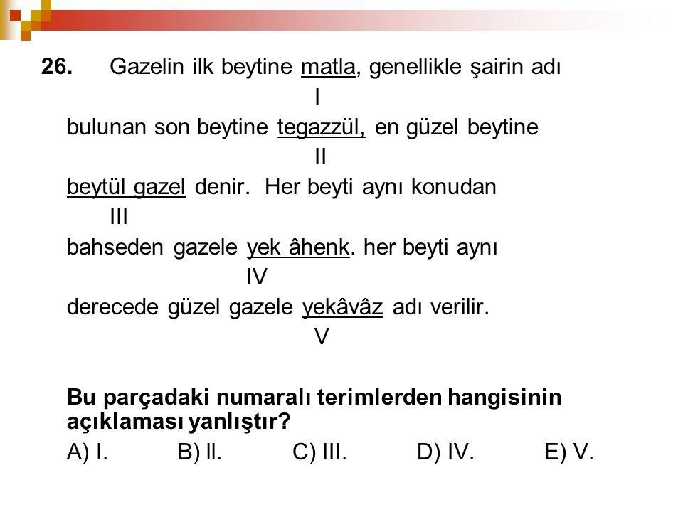 26.Gazelin ilk beytine matla, genellikle şairin adı I bulunan son beytine tegazzül, en güzel beytine II beytül gazel denir. Her beyti aynı konudan III