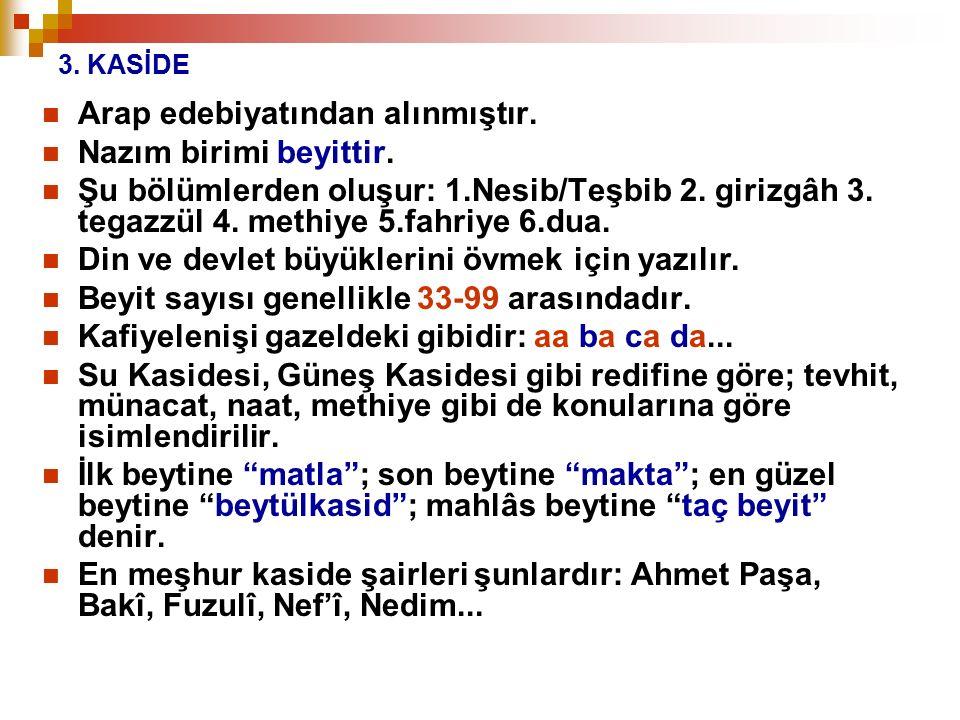 3. KASİDE Arap edebiyatından alınmıştır. Nazım birimi beyittir. Şu bölümlerden oluşur: 1.Nesib/Teşbib 2. girizgâh 3. tegazzül 4. methiye 5.fahriye 6.d