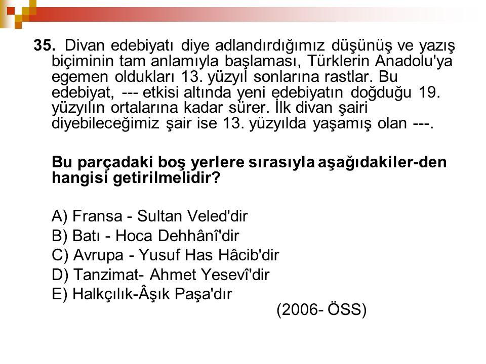 35. Divan edebiyatı diye adlandırdığımız düşünüş ve yazış biçiminin tam anlamıyla başlaması, Türklerin Anadolu'ya egemen oldukları 13. yüzyıl sonların